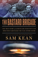 The Bastard Brigade: True Story of the Renegade Scientists and Spies Who Sabotaged the Nazi Atomic Bomb