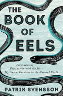 Book of Eels: Our Enduring Fascination with the Most Mysterious Creature in the Natural World