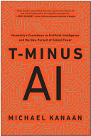 T-Minus AI: Humanity's Countdown to Artificial Intelligence and the New Pursuit of Global Power