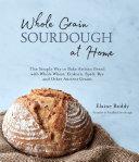 Whole Grain Sourdough at Home: The Simple Way to Bake Artisan Bread with Whole Wheat, Einkorn, Spelt, Rye and Other Ancient Grains